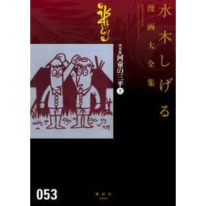 貸本版河童の三平 【水木しげる漫画大全集】 (上) 電子書籍版 / 水木しげる|ebookjapan