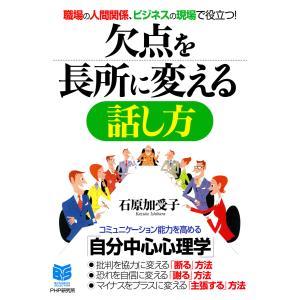 職場の人間関係、ビジネスの現場で役立つ! 欠点を長所に変える話し方 電子書籍版 / 著:石原加受子|ebookjapan