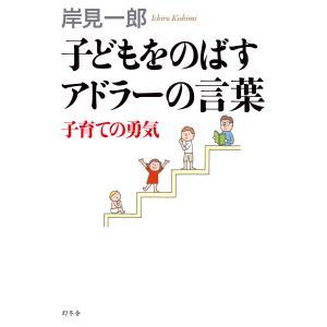 子どもをのばすアドラーの言葉 子育ての勇気 電子書籍版 / 著:岸見一郎|ebookjapan
