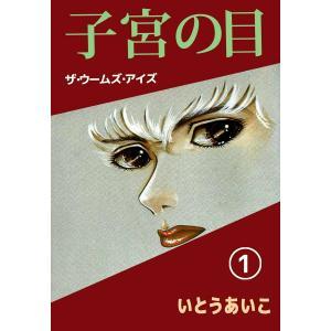 子宮の目・ザ・ウームズ・アイズ (1) 電子書籍版 / いとうあいこ
