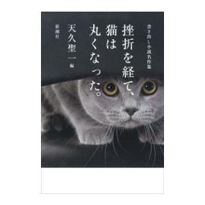 挫折を経て、猫は丸くなった。―書き出し小説名作集― 電子書籍版 / 天久聖一/編|ebookjapan