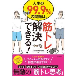 人生の99.9%の問題は、筋トレで解決できる! 電子書籍版 / Testosterone|ebookjapan