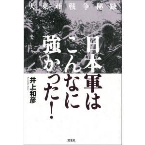 大東亜戦争秘録 日本軍はこんなに強かった! 電子書籍版 / 井上和彦|ebookjapan