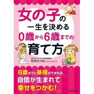 女の子の一生を決める 0歳から6歳までの育て方 電子書籍版 / 著者:竹内エリカ|ebookjapan
