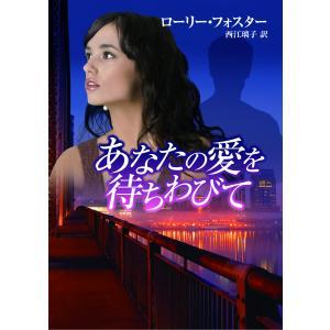 【初回50%OFFクーポン】あなたの愛を待ちわびて 電子書籍版 / ローリー・フォスター 翻訳:西江璃子 ebookjapan