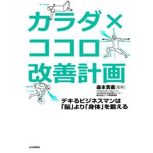 カラダ×ココロ改善計画 デキるビジネスマンは「脳」より「身体」を鍛える 電子書籍版 / 監修:森本貴義 ebookjapan