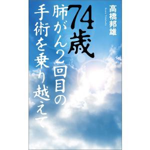 74歳 肺がん2回目の手術を乗り越えて 電子書籍版 / 著:高橋邦雄