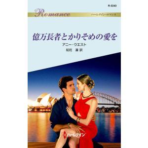 【初回50%OFFクーポン】億万長者とかりそめの愛を 電子書籍版 / アニー・ウエスト 翻訳:知花凜|ebookjapan