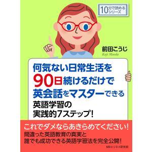 何気ない日常生活を90日続けるだけで英会話をマスターできる英語学習の実践的7ステップ! 電子書籍版 / 前田こうじ/MBビジネス研究班 ebookjapan