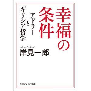 幸福の条件 アドラーとギリシア哲学 電子書籍版 / 著者:岸見一郎|ebookjapan