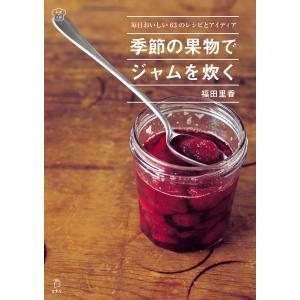 季節の果物でジャムを炊く 毎日おいしい63のレシピとアイディア(立東舎 料理の本棚) 電子書籍版 / 著:福田里香|ebookjapan