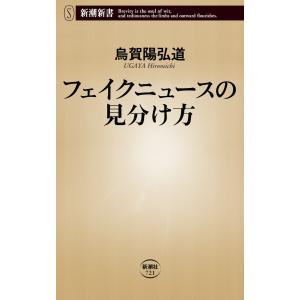 フェイクニュースの見分け方(新潮新書) 電子書籍版 / 烏賀陽弘道 ebookjapan