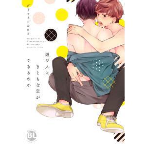 遊び人にまともな恋ができるのか 電子書籍版 / グリセリンたける/ikak|ebookjapan