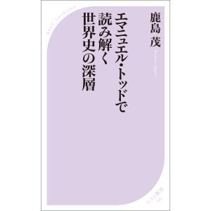 エマニュエル・トッドで読み解く世界史の深層 電子書籍版 / 著:鹿島茂|ebookjapan