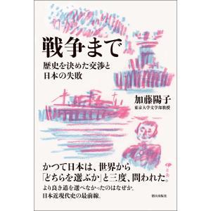 戦争まで 歴史を決めた交渉と日本の失敗 電子書籍版 / 加藤 陽子