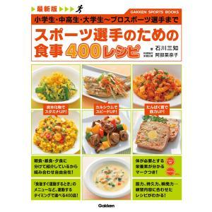最新版 スポーツ選手のための食事 400レシピ 電子書籍版 / 石川三知/阿部菜奈子|ebookjapan