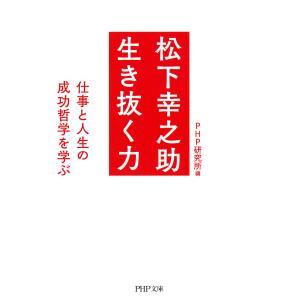 松下幸之助 生き抜く力 仕事と人生の成功哲学を学ぶ 電子書籍版 / 編:PHP研究所|ebookjapan