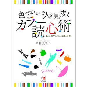 色づかいで人を見抜く カラー読心術―――気になるアノ人のことがスグわかる! 電子書籍版 / 著者:河野万里子|ebookjapan