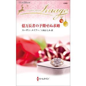 億万長者の予期せぬ求婚 電子書籍版 / スーザン・メイアー 翻訳:八坂よしみ|ebookjapan