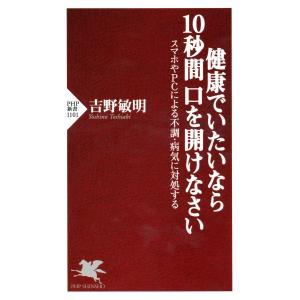 健康でいたいなら10秒間口を開けなさい スマホやPCによる不調・病気に対処する 電子書籍版 / 著:吉野敏明|ebookjapan