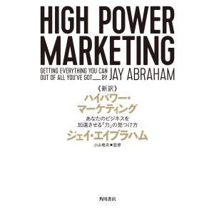新訳 ハイパワー・マーケティング あなたのビジネスを加速させる「力」の見つけ方 電子書籍版 / 著者:ジェイ・エイブラハム 監修:小山竜央|ebookjapan