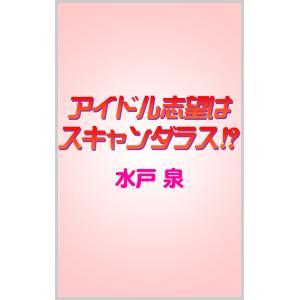 アイドル志望はスキャンダラス!? 電子書籍版 / 水戸 泉|ebookjapan
