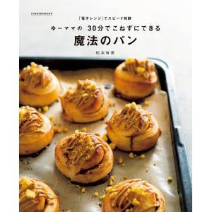 「電子レンジ」でスピード発酵 ゆーママの30分でこねずにできる魔法のパン 電子書籍版 / 松本有美|ebookjapan