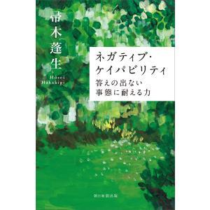 ネガティブ・ケイパビリティ 答えの出ない事態に耐える力 電子書籍版 / 帚木蓬生