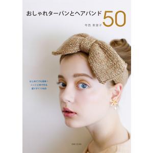 おしゃれターバンとヘアバンド50 電子書籍版 / 寺西恵里子|ebookjapan
