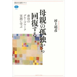 母親の孤独から回復する 虐待のグループワーク実践に学ぶ 電子書籍版 / 村上靖彦
