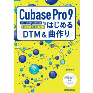 Cubase Pro 9ではじめるDTM&曲作り ビギナーが中級者になるまで使える操作ガイド+楽曲制作テクニック 電子書籍版 / 著:高岡兼時 ebookjapan