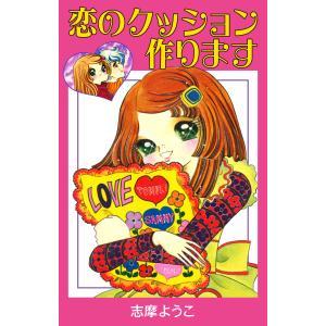 恋のクッション作ります 電子書籍版 / 志摩ようこ|ebookjapan