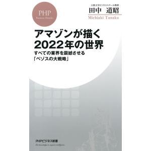 アマゾンが描く2022年の世界 すべての業界を震撼させる「ベゾスの大戦略」 電子書籍版 / 著:田中道昭 ebookjapan