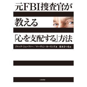 元FBI捜査官が教える「心を支配する」方法 電子書籍版 / ジャック・シェーファー/マーヴィン・カーリンズ/栗木さつき|ebookjapan