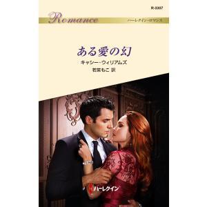 ある愛の幻 電子書籍版 / キャシー・ウィリアムズ 翻訳:若菜もこ|ebookjapan