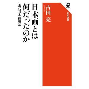 日本画とは何だったのか 近代日本画史論 電子書籍版 / 著者:古田亮|ebookjapan