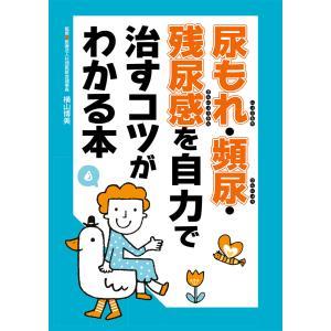 尿もれ・頻尿・残尿感を自力で治すコツがわかる本 電子書籍版 / 横山 博美/主婦の友インフォス|ebookjapan