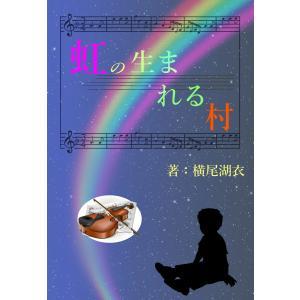 虹の生まれる村 電子書籍版 / 横尾湖衣|ebookjapan