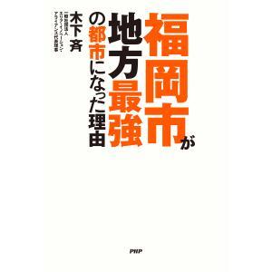 福岡市が地方最強の都市になった理由 電子書籍版 / 著:木下斉