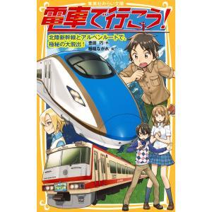 電車で行こう! 北陸新幹線とアルペンルートで、極秘の大脱出! 電子書籍版 / 豊田 巧/裕龍ながれ|ebookjapan