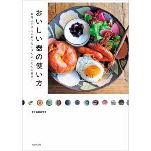 おいしい器の使い方 料理上手16人のおうちごはんとふだんの食卓 電子書籍版 / 編者:食と器の研究会