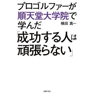 【初回50%OFFクーポン】プロゴルファーが順天堂大学院で学んだ「成功する人は頑張らない」 電子書籍版 / 横田真一|ebookjapan
