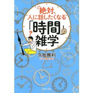 絶対、人に話したくなる「時間」の雑学 電子書籍版 / 著:久我勝利|ebookjapan