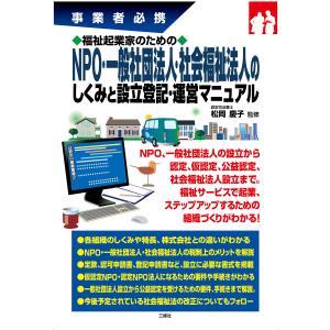 福祉起業家のためのNPO・一般社団法人・社会福祉法人のしくみと設立登記・運営マニュアル 電子書籍版 / 監修:松岡慶子|ebookjapan