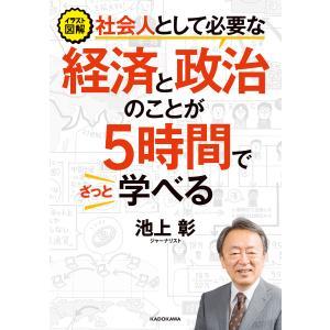 イラスト図解 社会人として必要な経済と政治のことが5時間でざっと学べる 電子書籍版 / 著者:池上彰|ebookjapan