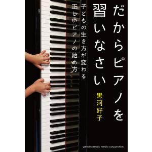 【初回50%OFFクーポン】だからピアノを習いなさい〜子どもの生き方が変わる正しいピアノの始め方〜 電子書籍版 / 黒河好子 ebookjapan