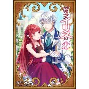 【初回50%OFFクーポン】魔女イリスの恋 電子書籍版 / 野草こたつ/風街いと|ebookjapan