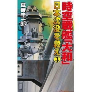 時空戦艦「大和」日本沈没を救え(3) 電子書籍版 / 草薙圭一郎|ebookjapan