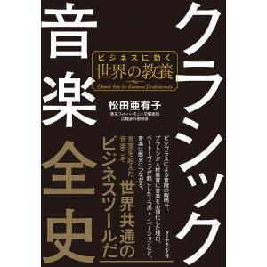 クラシック音楽全史―――ビジネスに効く世界の教養 電子書籍版 / 著:松田亜有子