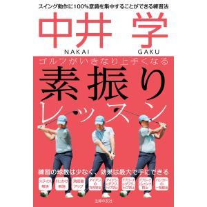 中井 学 ゴルフがいきなり上手くなる 素振りレッスン 電子書籍版 / 中井 学|ebookjapan